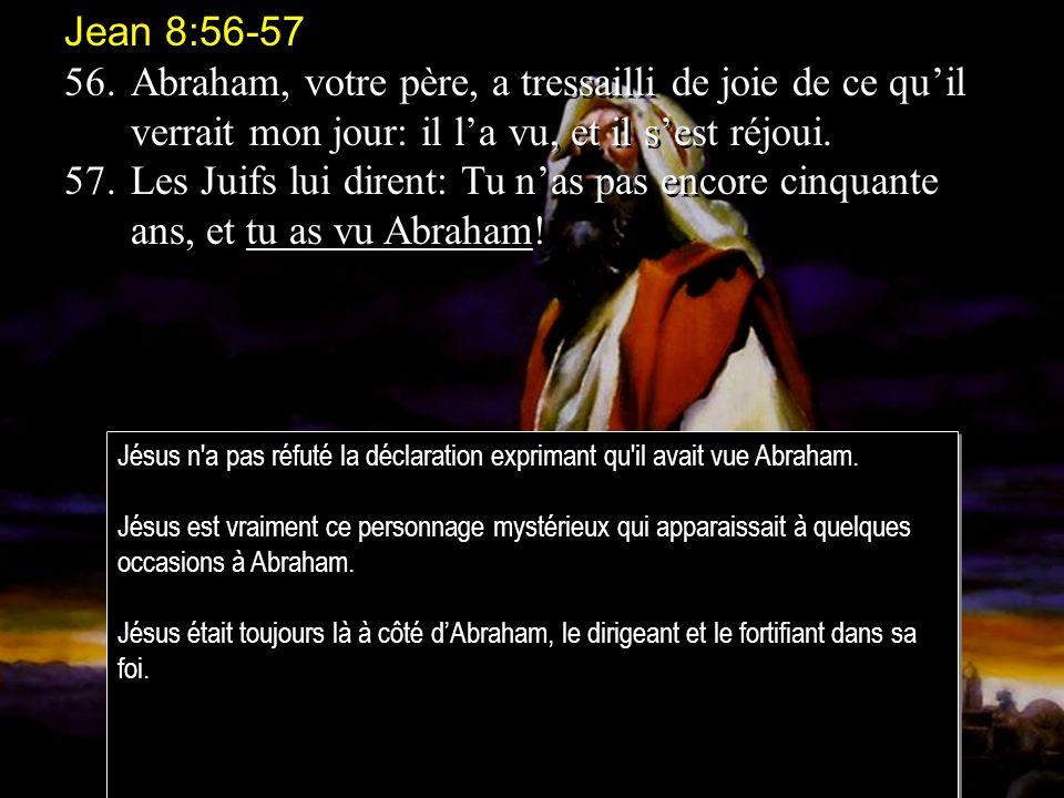 Jean 8:56-57 56.Abraham, votre père, a tressailli de joie de ce quil verrait mon jour: il la vu, et il sest réjoui.