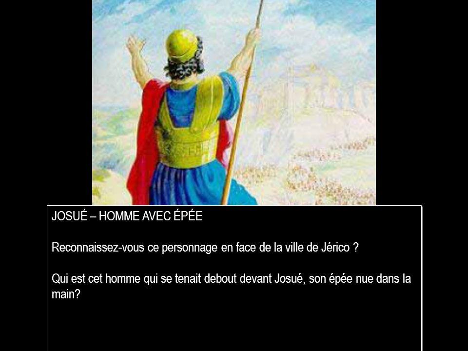 JOSUÉ – HOMME AVEC ÉPÉE Reconnaissez-vous ce personnage en face de la ville de Jérico .