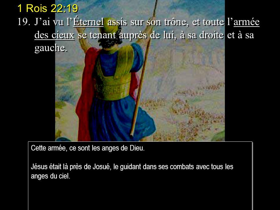 1 Rois 22:19 19.Jai vu lÉternel assis sur son trône, et toute larmée des cieux se tenant auprès de lui, à sa droite et à sa gauche.