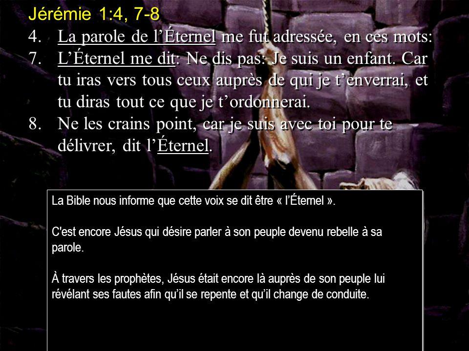 Jérémie 1:4, 7-8 4.La parole de lÉternel me fut adressée, en ces mots: 7.LÉternel me dit: Ne dis pas: Je suis un enfant.