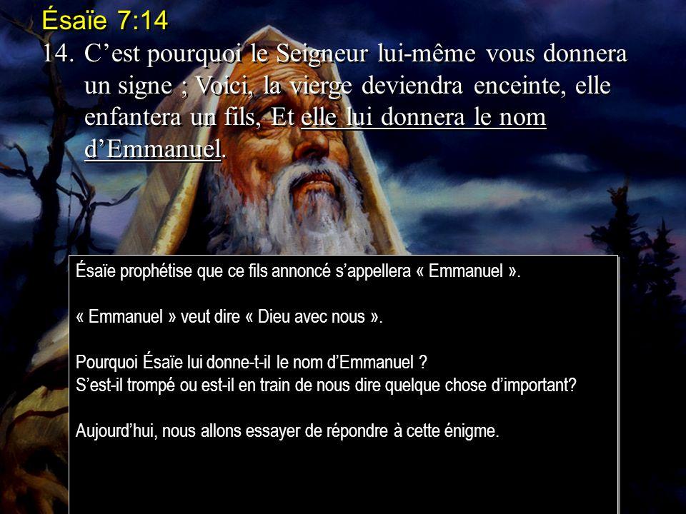 Ésaïe 7:14 14.Cest pourquoi le Seigneur lui-même vous donnera un signe ; Voici, la vierge deviendra enceinte, elle enfantera un fils, Et elle lui donnera le nom dEmmanuel.