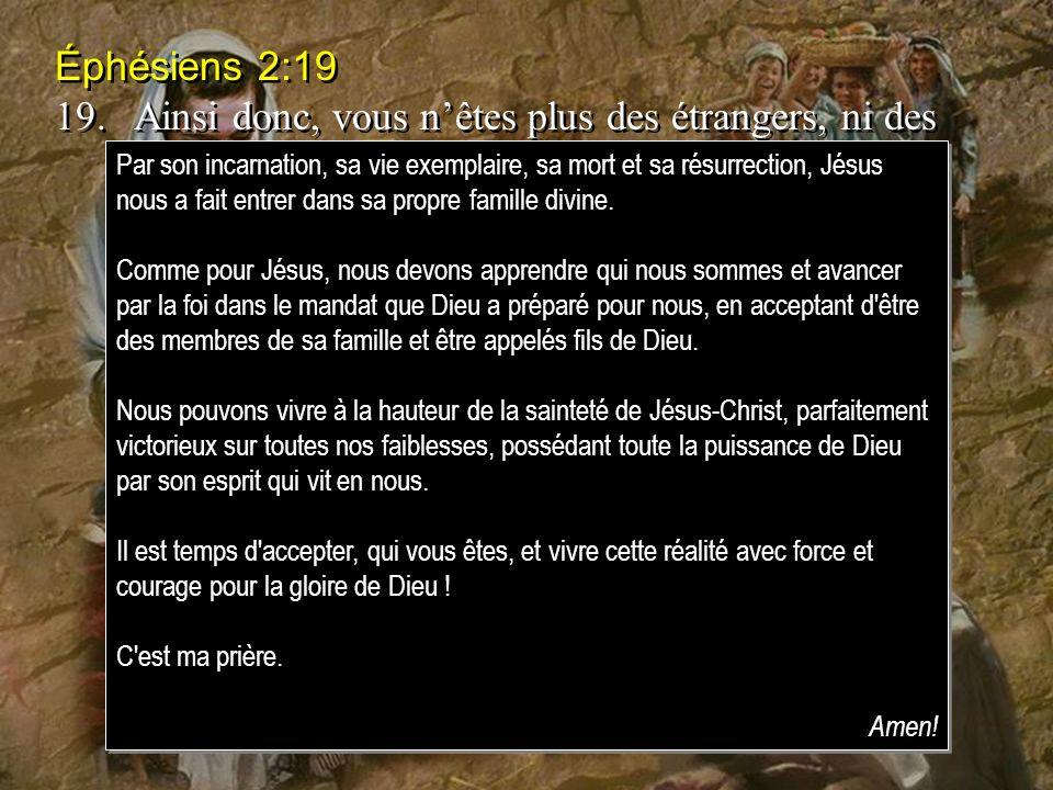 Éphésiens 2:19 19.Ainsi donc, vous nêtes plus des étrangers, ni des gens du dehors; mais vous êtes concitoyens des saints, gens de la maison de Dieu.