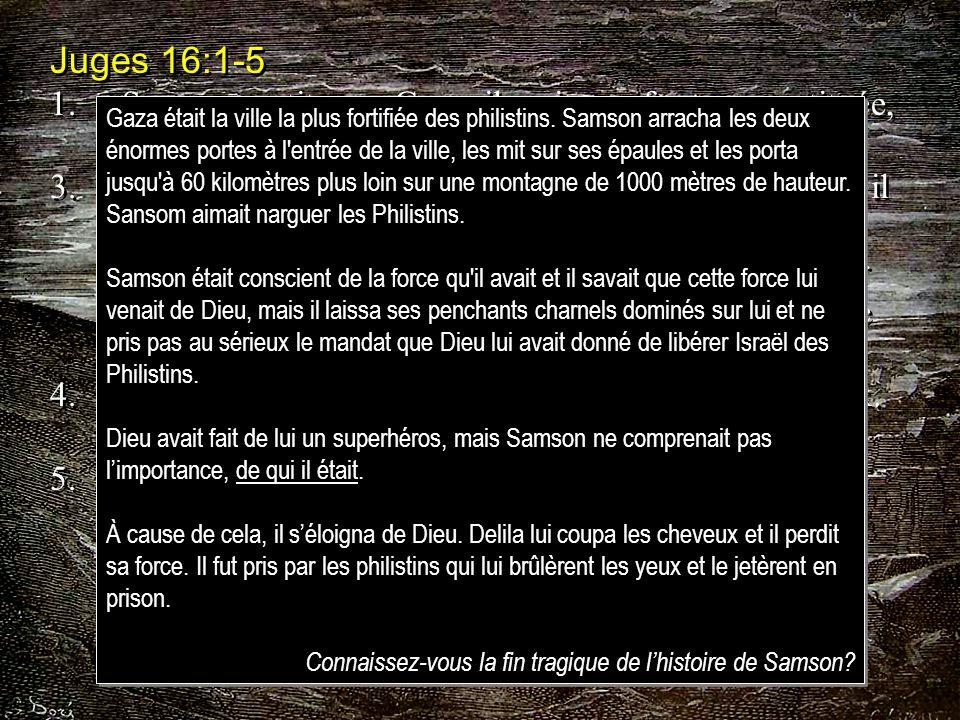 Juges 16:1-5 1.Samson partit pour Gaza; il y vit une femme prostituée, et il entra chez elle. 3.Samson demeura couché jusquà minuit. Vers minuit, il s