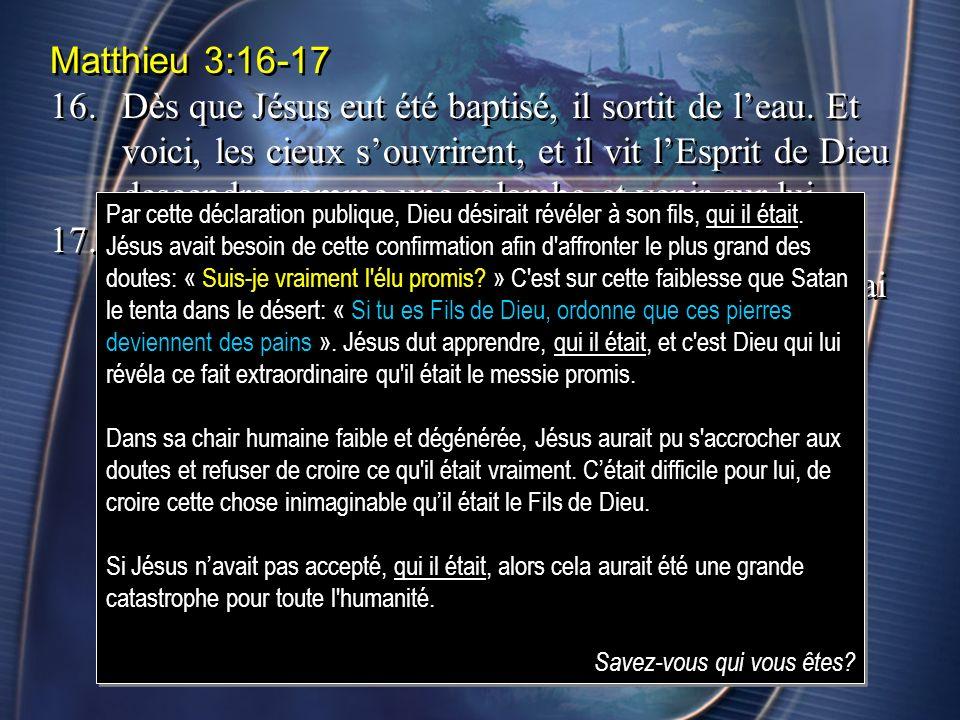 Matthieu 3:16-17 16.Dès que Jésus eut été baptisé, il sortit de leau. Et voici, les cieux souvrirent, et il vit lEsprit de Dieu descendre comme une co
