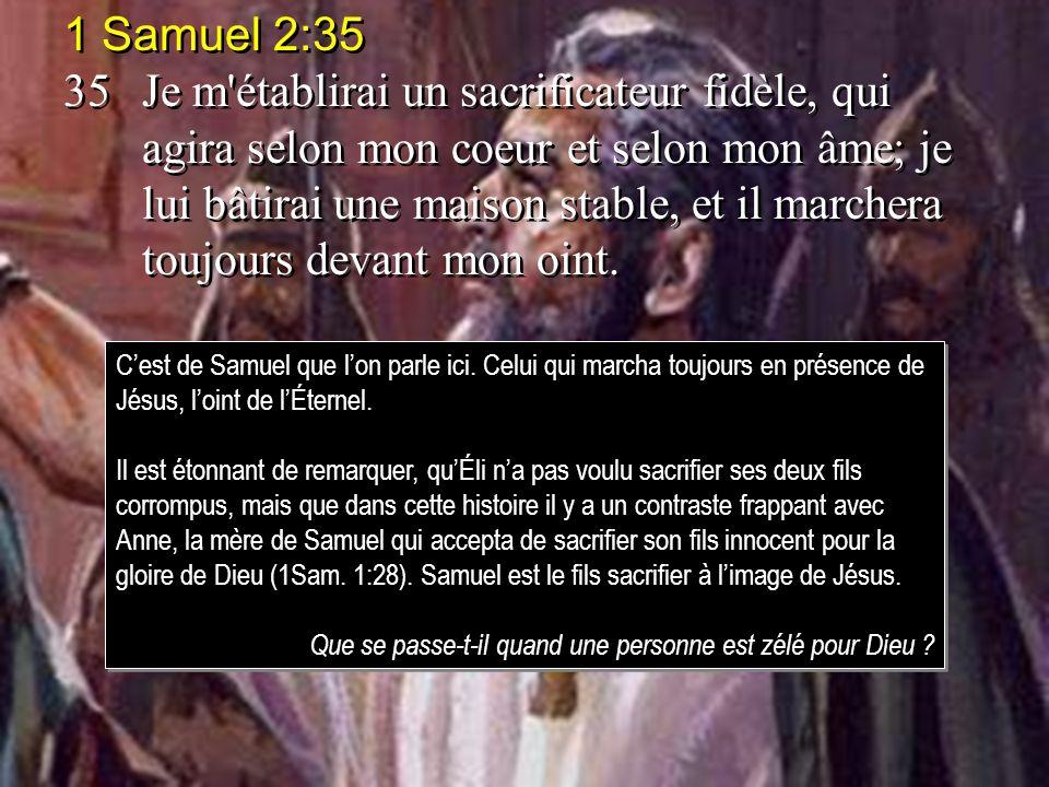 1 Samuel 2:35 35Je m'établirai un sacrificateur fidèle, qui agira selon mon coeur et selon mon âme; je lui bâtirai une maison stable, et il marchera t