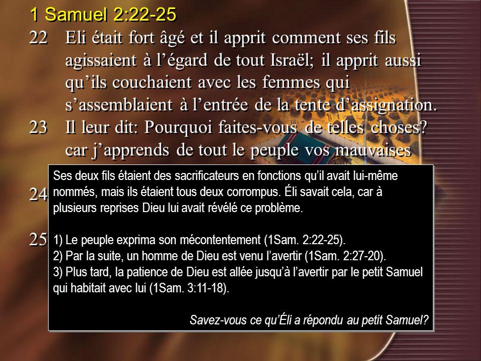 1 Samuel 2:22-25 22Eli était fort âgé et il apprit comment ses fils agissaient à légard de tout Israël; il apprit aussi quils couchaient avec les femm