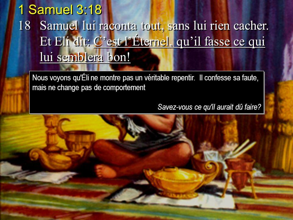 1 Samuel 3:18 18Samuel lui raconta tout, sans lui rien cacher. Et Eli dit: Cest lÉternel, quil fasse ce qui lui semblera bon! 1 Samuel 3:18 18Samuel l