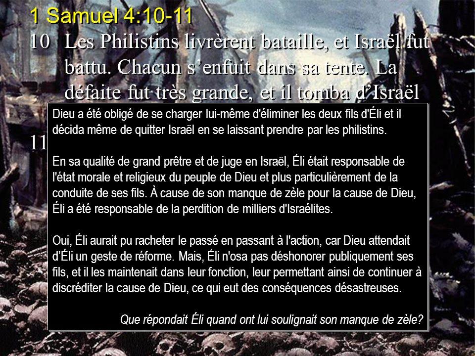 1 Samuel 4:10-11 10Les Philistins livrèrent bataille, et Israël fut battu. Chacun senfuit dans sa tente. La défaite fut très grande, et il tomba dIsra