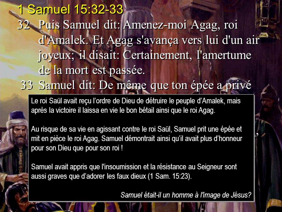 1 Samuel 15:32-33 32Puis Samuel dit: Amenez-moi Agag, roi d'Amalek. Et Agag s'avança vers lui d'un air joyeux; il disait: Certainement, l'amertume de