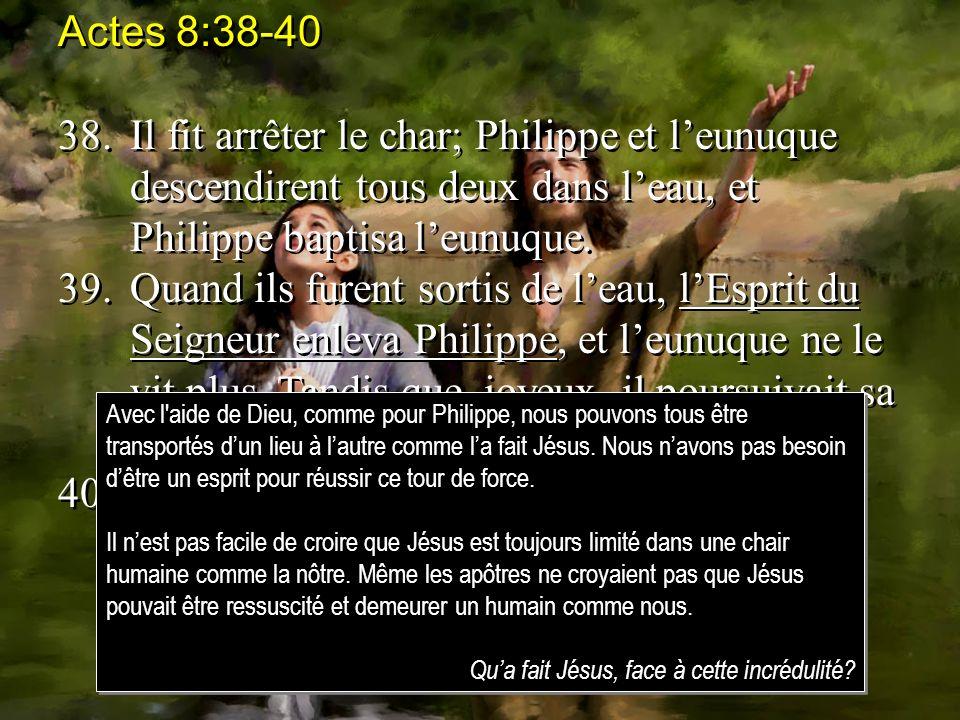 Actes 8:38-40 38.Il fit arrêter le char; Philippe et leunuque descendirent tous deux dans leau, et Philippe baptisa leunuque. 39.Quand ils furent sort