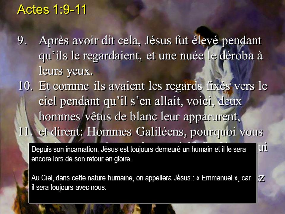 Actes 1:9-11 9.Après avoir dit cela, Jésus fut élevé pendant quils le regardaient, et une nuée le déroba à leurs yeux. 10.Et comme ils avaient les reg