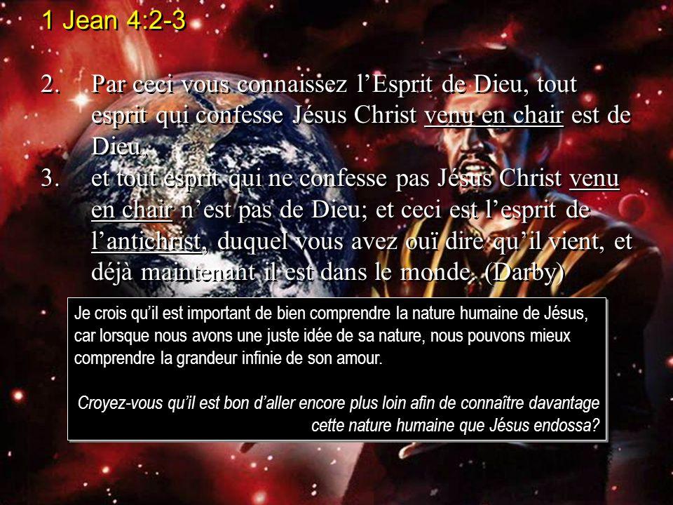 1 Jean 4:2-3 2.Par ceci vous connaissez lEsprit de Dieu, tout esprit qui confesse Jésus Christ venu en chair est de Dieu, 3.et tout esprit qui ne conf