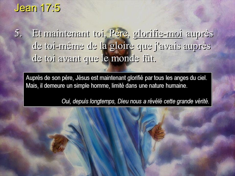 Jean 17:5 5.Et maintenant toi, Père, glorifie-moi auprès de toi-même de la gloire que j'avais auprès de toi avant que le monde fût. Jean 17:5 5.Et mai