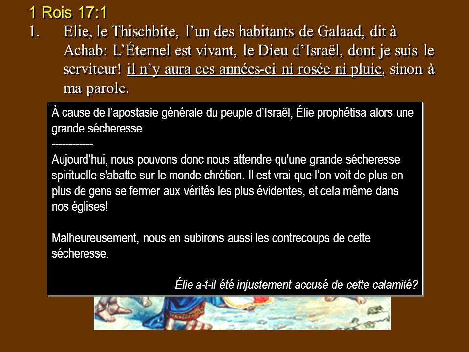 1 Rois 17:1 1.Elie, le Thischbite, lun des habitants de Galaad, dit à Achab: LÉternel est vivant, le Dieu dIsraël, dont je suis le serviteur! il ny au