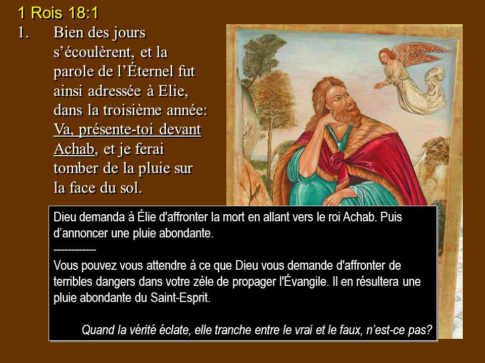 1 Rois 18:1 1.Bien des jours sécoulèrent, et la parole de lÉternel fut ainsi adressée à Elie, dans la troisième année: Va, présente-toi devant Achab,