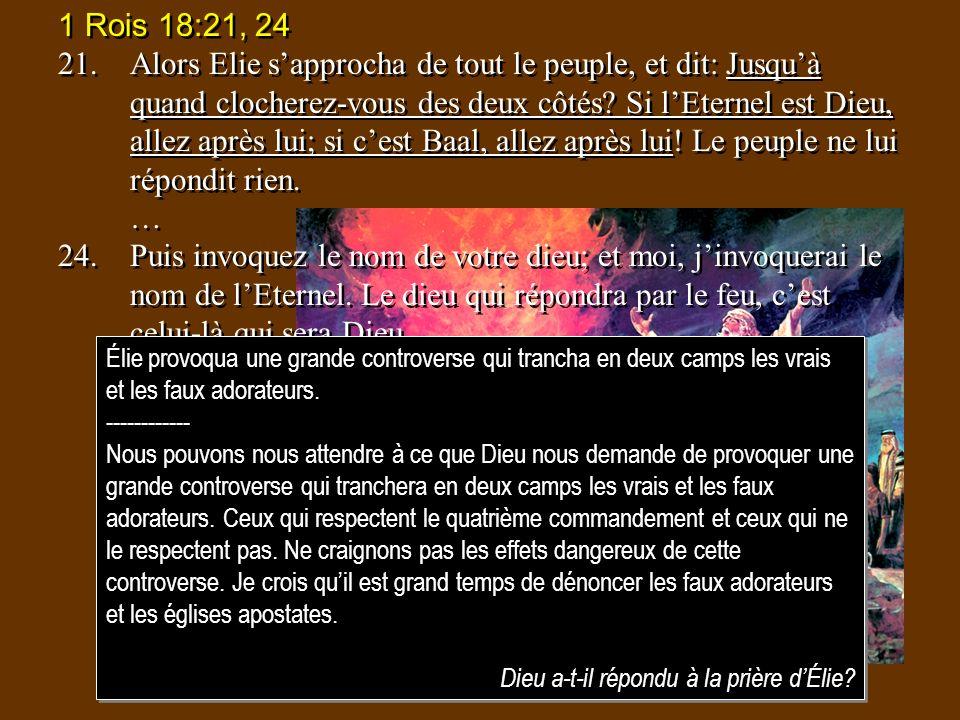 1 Rois 18:21, 24 21.Alors Elie sapprocha de tout le peuple, et dit: Jusquà quand clocherez-vous des deux côtés? Si lEternel est Dieu, allez après lui;