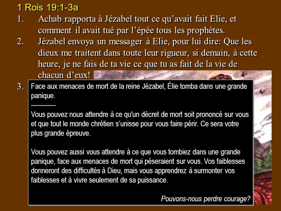 1 Rois 19:1-3a 1.Achab rapporta à Jézabel tout ce quavait fait Elie, et comment il avait tué par lépée tous les prophètes. 2.Jézabel envoya un message