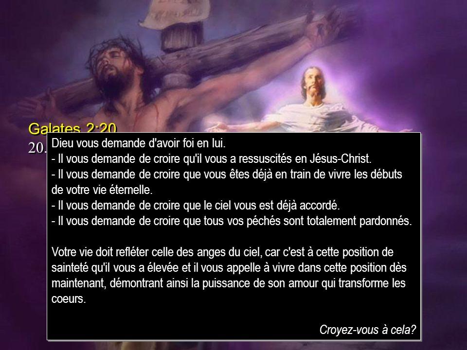 Galates 2:20 20.Jai été crucifié avec Christ; et si je vis, ce nest plus moi qui vis, cest Christ qui vit en moi; si je vis maintenant dans la chair,