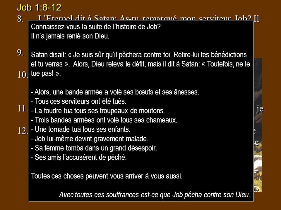 Job 1:8-12 8.LEternel dit à Satan: As-tu remarqué mon serviteur Job? Il ny a personne comme lui sur la terre; cest un homme intègre et droit, craignan