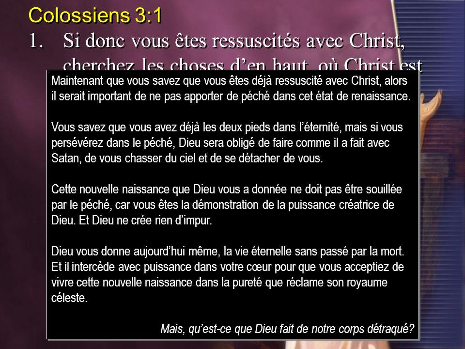 Colossiens 3:1 1.Si donc vous êtes ressuscités avec Christ, cherchez les choses den haut, où Christ est assis à la droite de Dieu. Colossiens 3:1 1.Si