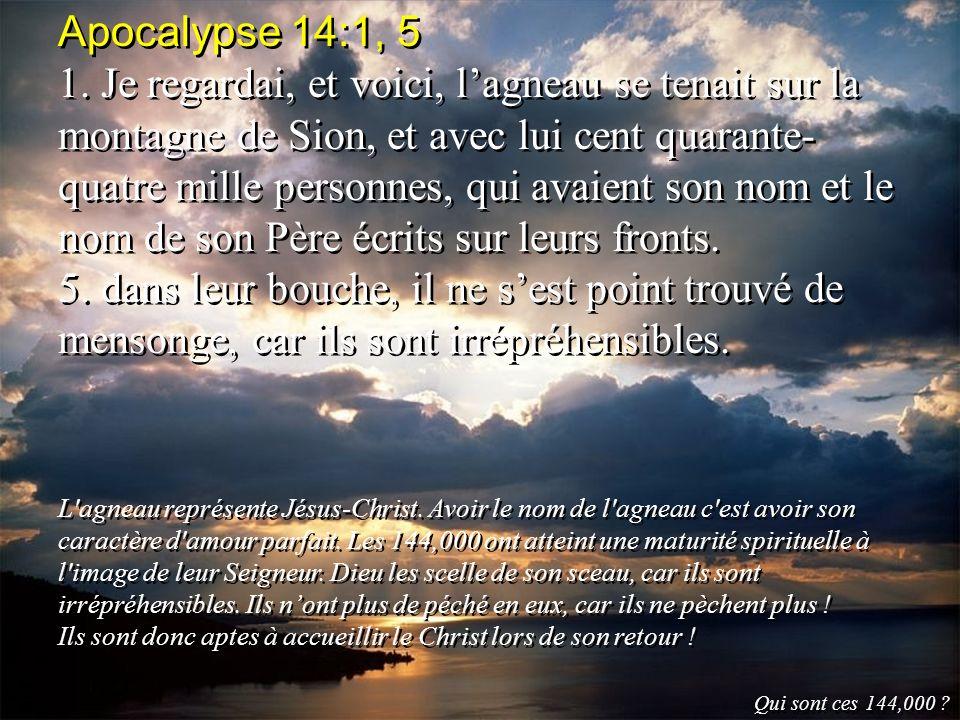 Apocalypse 14:1, 5 1. Je regardai, et voici, lagneau se tenait sur la montagne de Sion, et avec lui cent quarante- quatre mille personnes, qui avaient