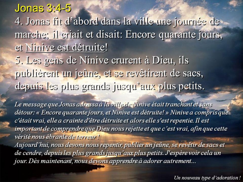 Jonas 3:4-5 4. Jonas fit dabord dans la ville une journée de marche; il criait et disait: Encore quarante jours, et Ninive est détruite! 5. Les gens d