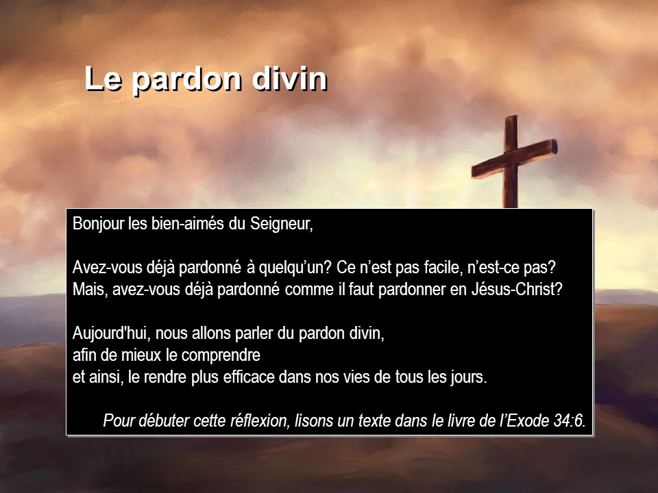 Le pardon divin Bonjour les bien-aimés du Seigneur, Avez-vous déjà pardonné à quelquun? Ce nest pas facile, nest-ce pas? Mais, avez-vous déjà pardonné