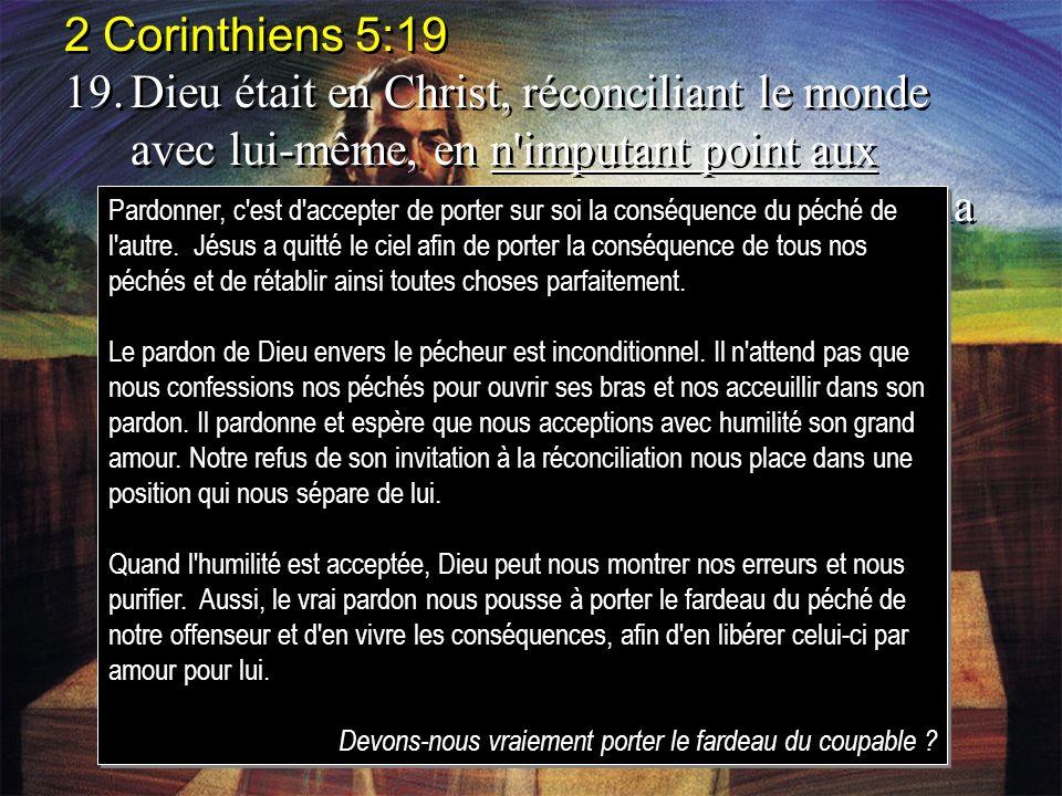 2 Corinthiens 5:19 19.Dieu était en Christ, réconciliant le monde avec lui-même, en n'imputant point aux hommes leurs offenses, et il a mis en nous la