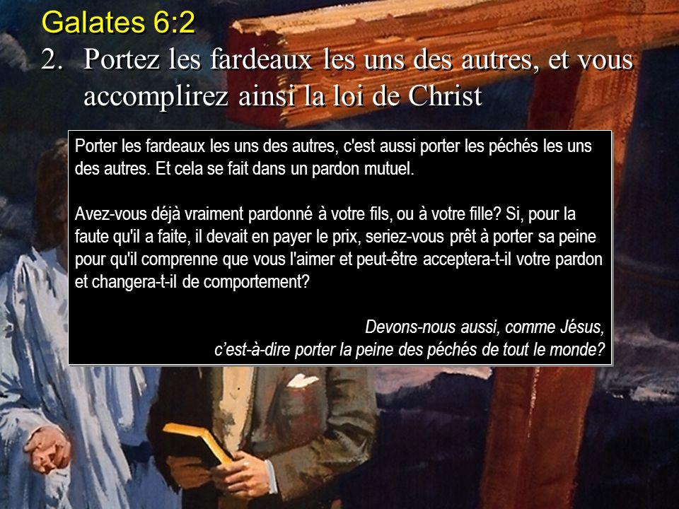 Galates 6:2 2.Portez les fardeaux les uns des autres, et vous accomplirez ainsi la loi de Christ Galates 6:2 2.Portez les fardeaux les uns des autres,