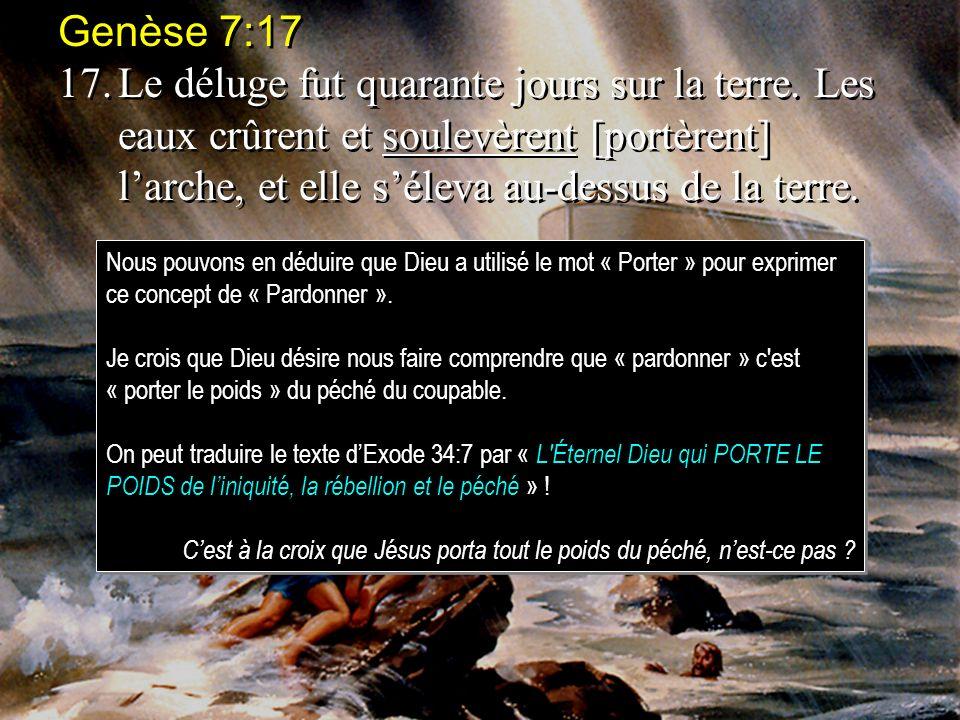 Genèse 7:17 17.Le déluge fut quarante jours sur la terre. Les eaux crûrent et soulevèrent [portèrent] larche, et elle séleva au-dessus de la terre. Ge