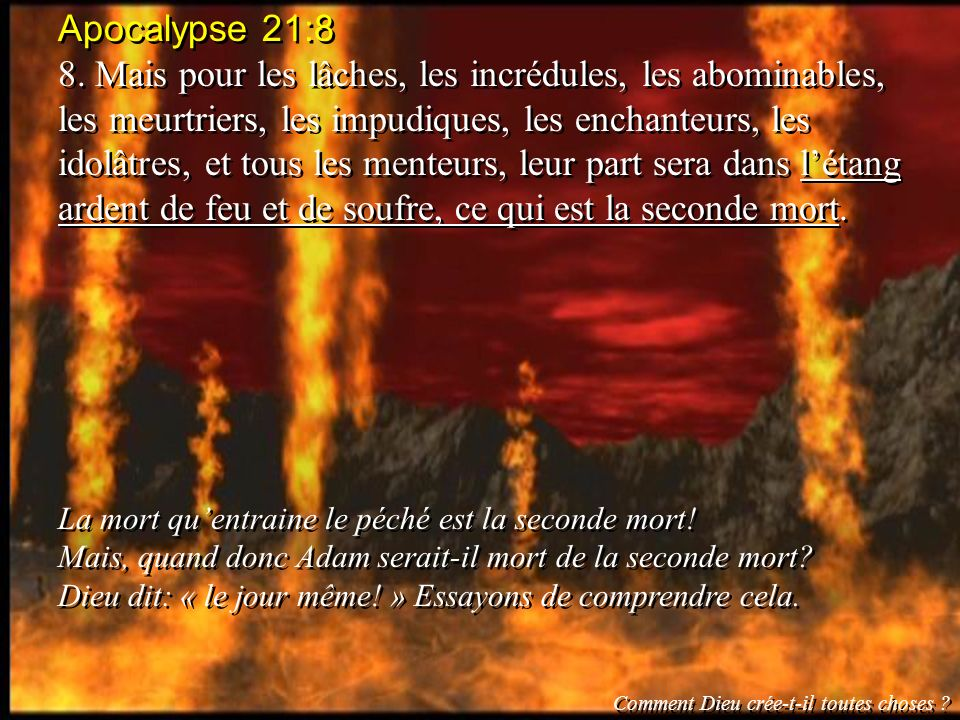 Apocalypse 21:8 8. Mais pour les lâches, les incrédules, les abominables, les meurtriers, les impudiques, les enchanteurs, les idolâtres, et tous les
