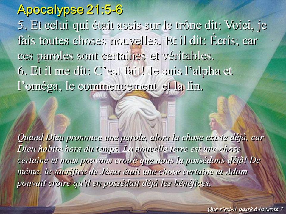 Apocalypse 21:5-6 5. Et celui qui était assis sur le trône dit: Voici, je fais toutes choses nouvelles. Et il dit: Écris; car ces paroles sont certain