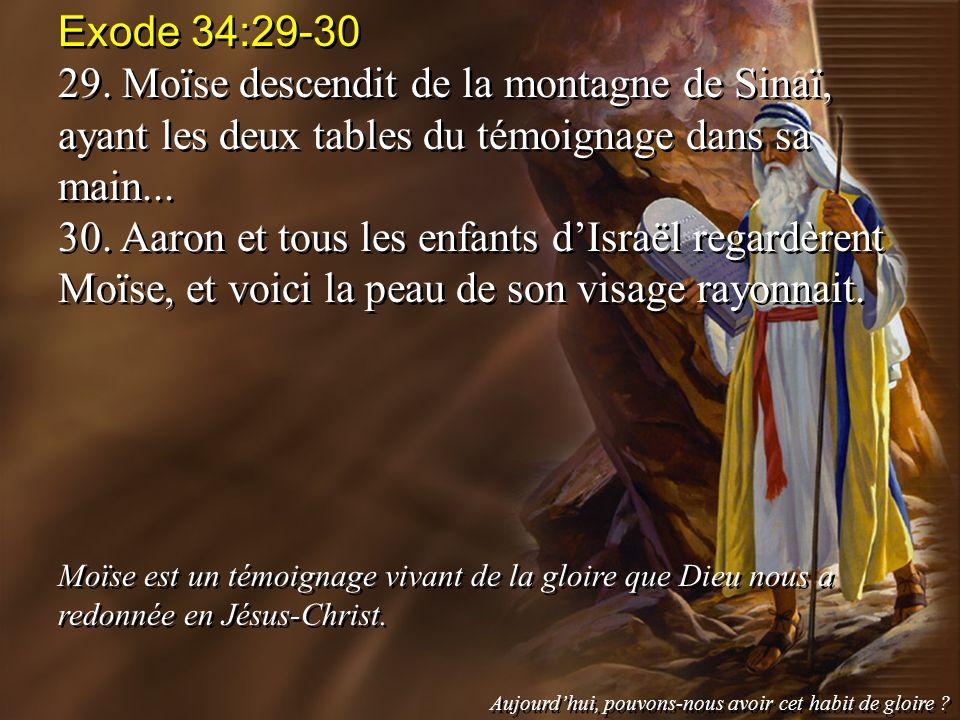 Exode 34:29-30 29. Moïse descendit de la montagne de Sinaï, ayant les deux tables du témoignage dans sa main... 30. Aaron et tous les enfants dIsraël