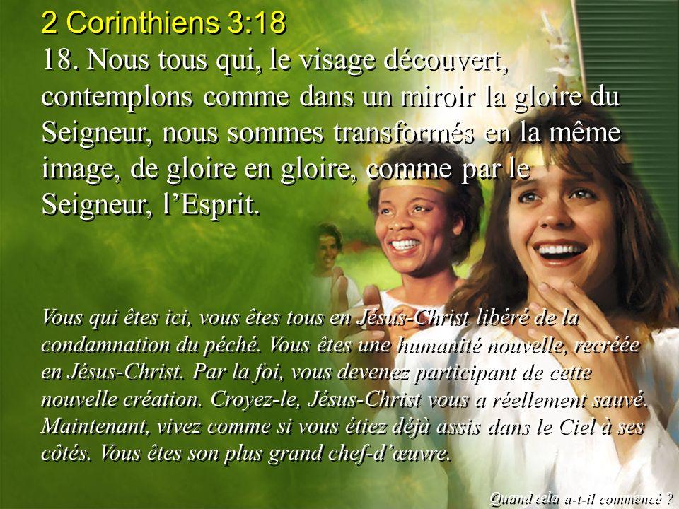 2 Corinthiens 3:18 18. Nous tous qui, le visage découvert, contemplons comme dans un miroir la gloire du Seigneur, nous sommes transformés en la même