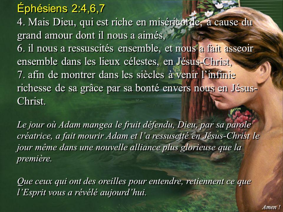 Éphésiens 2:4,6,7 4. Mais Dieu, qui est riche en miséricorde, à cause du grand amour dont il nous a aimés, 6. il nous a ressuscités ensemble, et nous