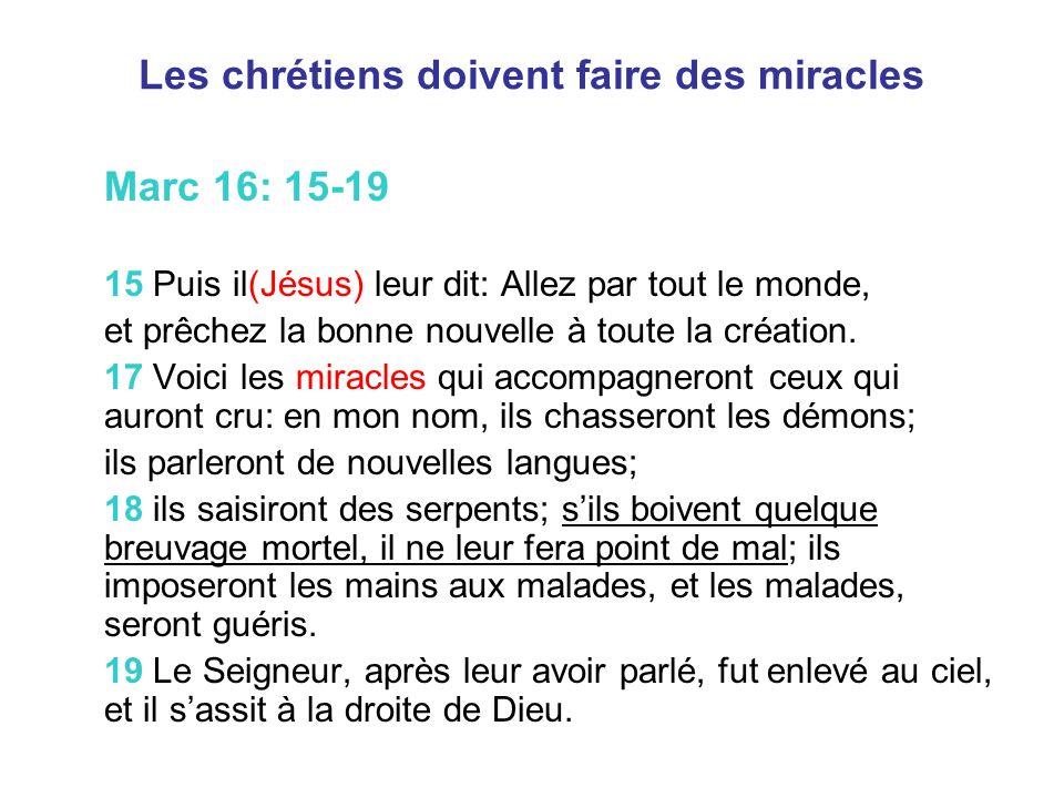 Les chrétiens doivent faire des miracles Marc 16: 15-19 15 Puis il(Jésus) leur dit: Allez par tout le monde, et prêchez la bonne nouvelle à toute la création.