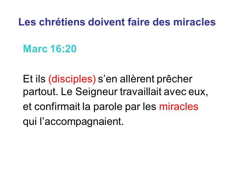Les chrétiens doivent faire des miracles Marc 16:20 Et ils (disciples) sen allèrent prêcher partout. Le Seigneur travaillait avec eux, et confirmait l