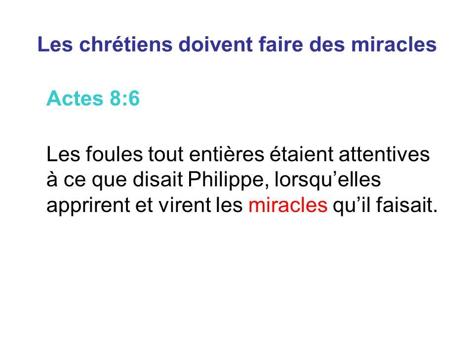 Les chrétiens doivent faire des miracles Actes 8:6 Les foules tout entières étaient attentives à ce que disait Philippe, lorsquelles apprirent et virent les miracles quil faisait.