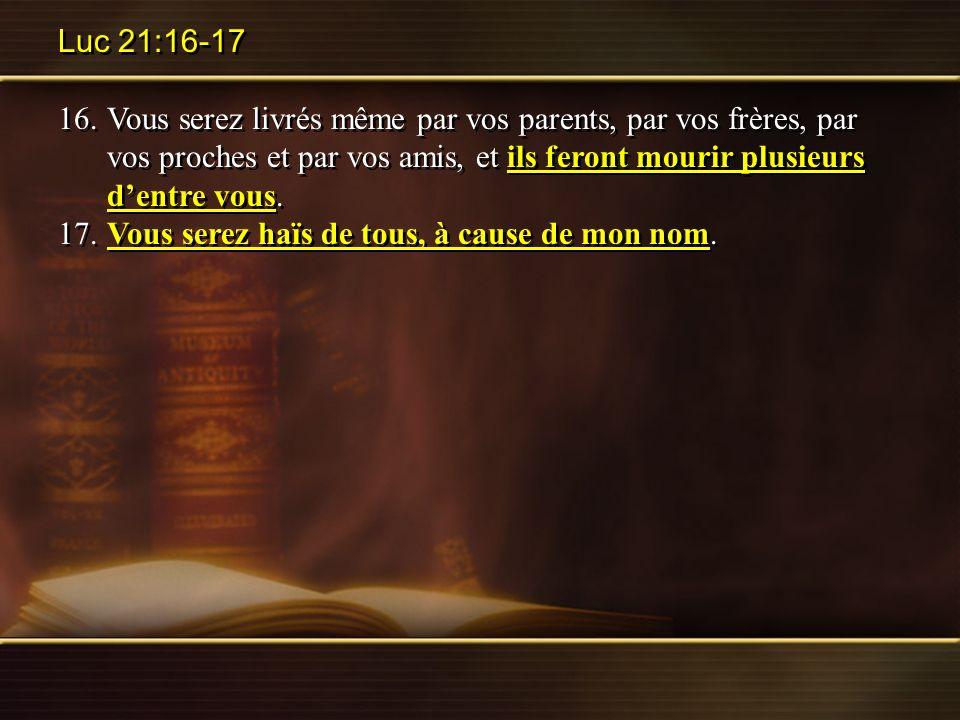 Luc 21:16-17 16.Vous serez livrés même par vos parents, par vos frères, par vos proches et par vos amis, et ils feront mourir plusieurs dentre vous. 1