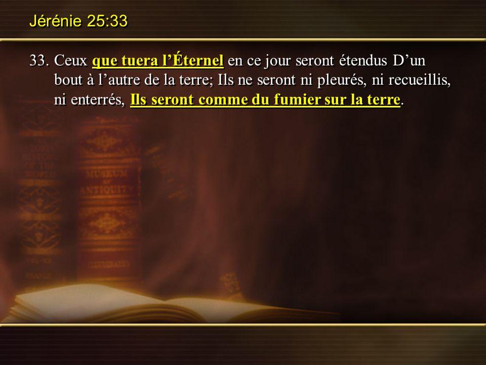 Jérénie 25:33 33.Ceux que tuera lÉternel en ce jour seront étendus Dun bout à lautre de la terre; Ils ne seront ni pleurés, ni recueillis, ni enterrés