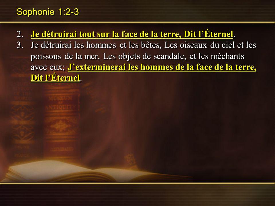 Sophonie 1:2-3 2.Je détruirai tout sur la face de la terre, Dit lÉternel. 3.Je détruirai les hommes et les bêtes, Les oiseaux du ciel et les poissons