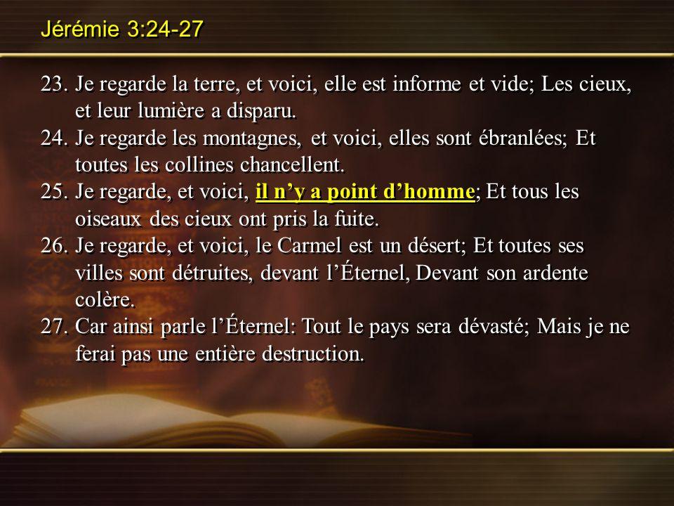 Jérémie 3:24-27 23.Je regarde la terre, et voici, elle est informe et vide; Les cieux, et leur lumière a disparu. 24.Je regarde les montagnes, et voic