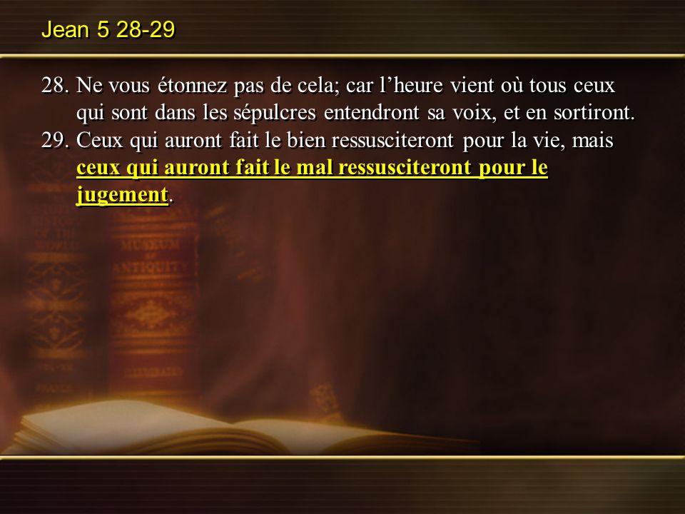 Jean 5 28-29 28.Ne vous étonnez pas de cela; car lheure vient où tous ceux qui sont dans les sépulcres entendront sa voix, et en sortiront. 29.Ceux qu