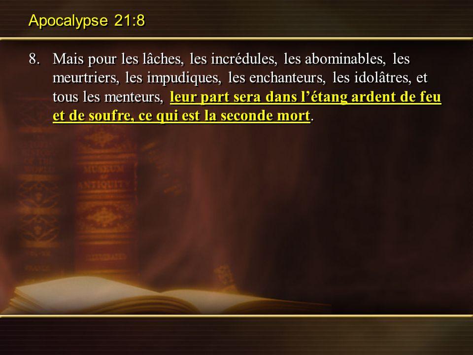 Apocalypse 21:8 8.Mais pour les lâches, les incrédules, les abominables, les meurtriers, les impudiques, les enchanteurs, les idolâtres, et tous les m