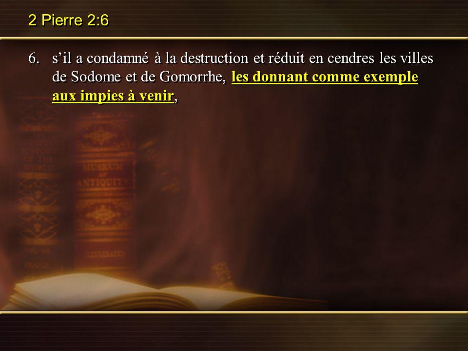 2 Pierre 2:6 6.sil a condamné à la destruction et réduit en cendres les villes de Sodome et de Gomorrhe, les donnant comme exemple aux impies à venir,