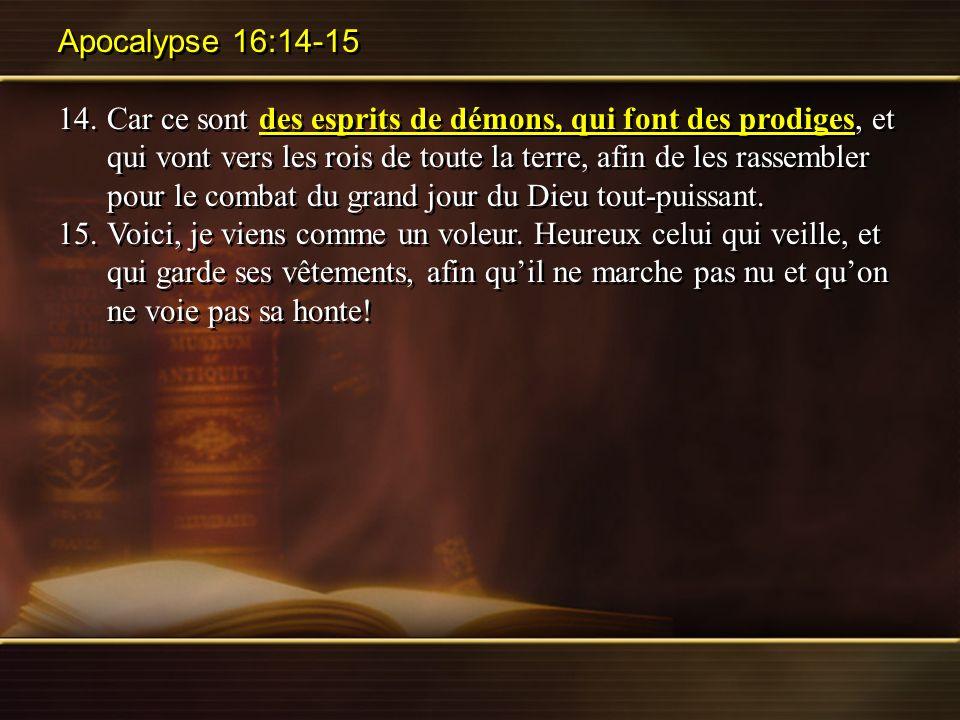 Apocalypse 16:14-15 14.Car ce sont des esprits de démons, qui font des prodiges, et qui vont vers les rois de toute la terre, afin de les rassembler p
