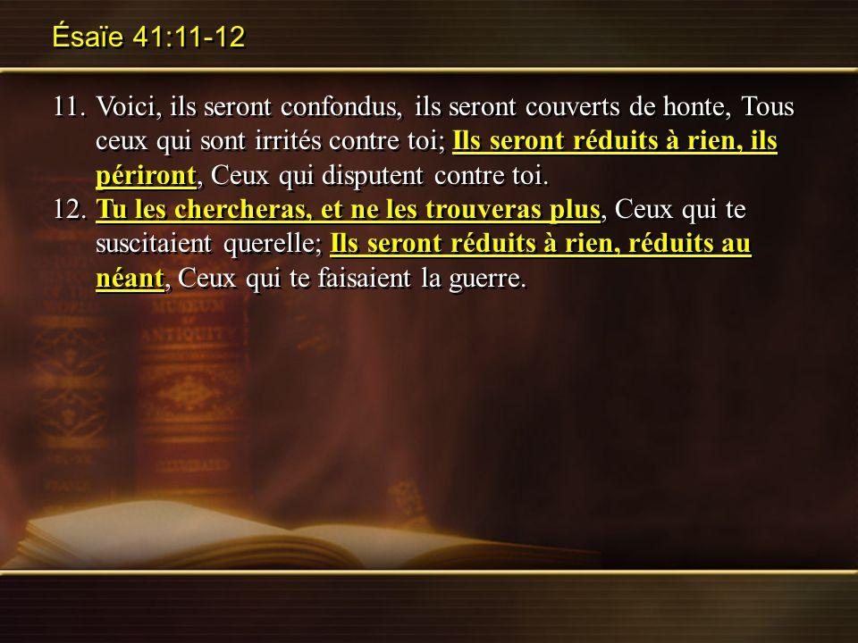 Ésaïe 41:11-12 11.Voici, ils seront confondus, ils seront couverts de honte, Tous ceux qui sont irrités contre toi; Ils seront réduits à rien, ils pér