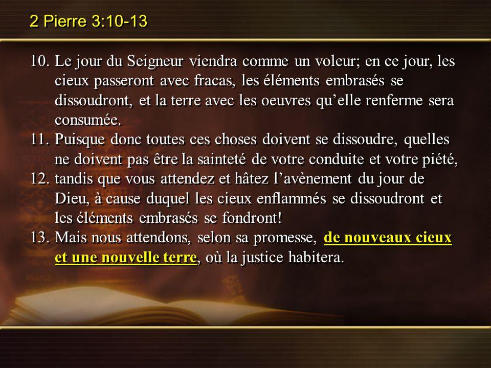 2 Pierre 3:10-13 10.Le jour du Seigneur viendra comme un voleur; en ce jour, les cieux passeront avec fracas, les éléments embrasés se dissoudront, et