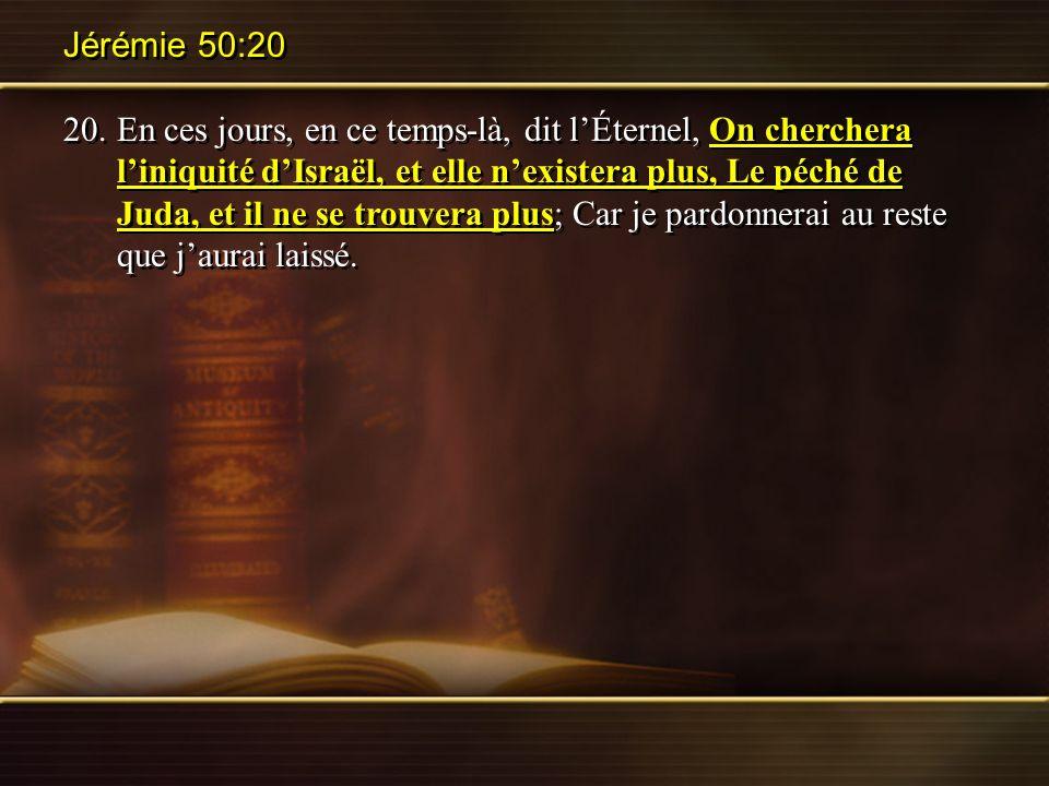 Jérémie 50:20 20.En ces jours, en ce temps-là, dit lÉternel, On cherchera liniquité dIsraël, et elle nexistera plus, Le péché de Juda, et il ne se tro