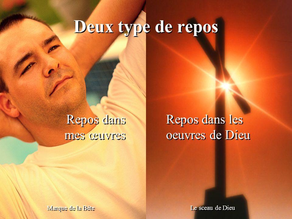 Deux type de repos Marque de la Bête Le sceau de Dieu Repos dans mes œuvres Repos dans mes œuvres Repos dans les oeuvres de Dieu Repos dans les oeuvre